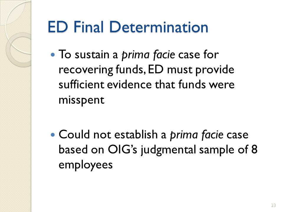 ED Final Determination To sustain a prima facie case for recovering funds, ED must provide sufficient evidence that funds were misspent Could not establish a prima facie case based on OIGs judgmental sample of 8 employees 23