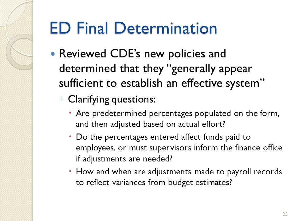 ED Final Determination Reviewed CDEs new policies and determined that they generally appear sufficient to establish an effective system Clarifying questions: Are predetermined percentages populated on the form, and then adjusted based on actual effort.