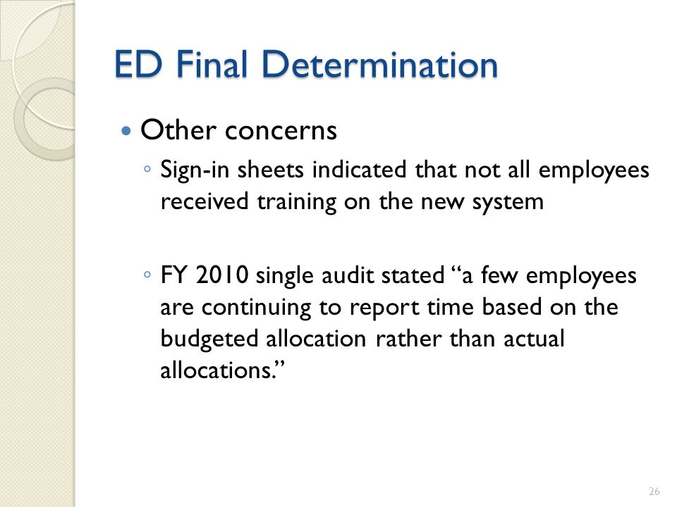 ED Final Determination Other concerns Sign-in sheets indicated that not all employees received training on the new system FY 2010 single audit stated a few employees are continuing to report time based on the budgeted allocation rather than actual allocations.