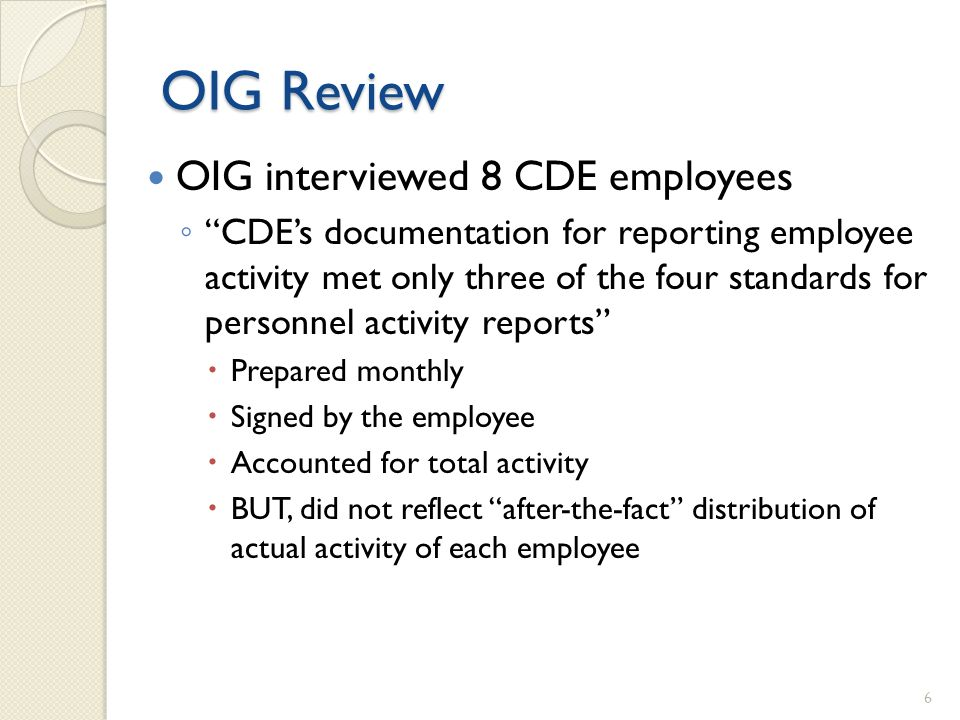 OIG Review OIG interviewed 8 CDE employees CDEs documentation for reporting employee activity met only three of the four standards for personnel activity reports Prepared monthly Signed by the employee Accounted for total activity BUT, did not reflect after-the-fact distribution of actual activity of each employee 6