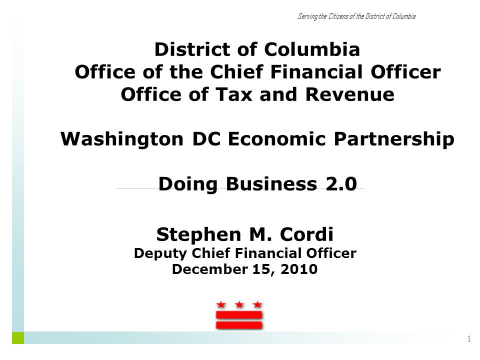 Serving the Citizens of the District of Columbia 1 District of Columbia Office of the Chief Financial Officer Office of Tax and Revenue Washington DC Economic Partnership Doing Business 2.0 Stephen M.