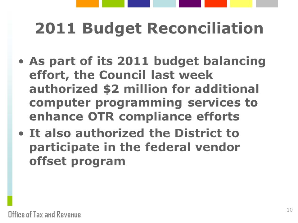 Office of Tax and Revenue Budget Reconciliation As part of its 2011 budget balancing effort, the Council last week authorized $2 million for additional computer programming services to enhance OTR compliance efforts It also authorized the District to participate in the federal vendor offset program