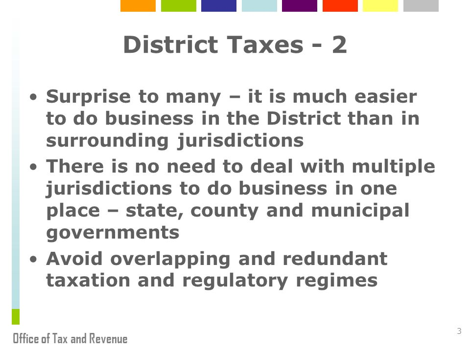 Office of Tax and Revenue 3 District Taxes - 2 Surprise to many – it is much easier to do business in the District than in surrounding jurisdictions There is no need to deal with multiple jurisdictions to do business in one place – state, county and municipal governments Avoid overlapping and redundant taxation and regulatory regimes