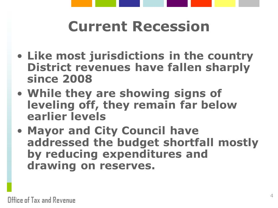 Office of Tax and Revenue 4 Current Recession Like most jurisdictions in the country District revenues have fallen sharply since 2008 While they are showing signs of leveling off, they remain far below earlier levels Mayor and City Council have addressed the budget shortfall mostly by reducing expenditures and drawing on reserves.
