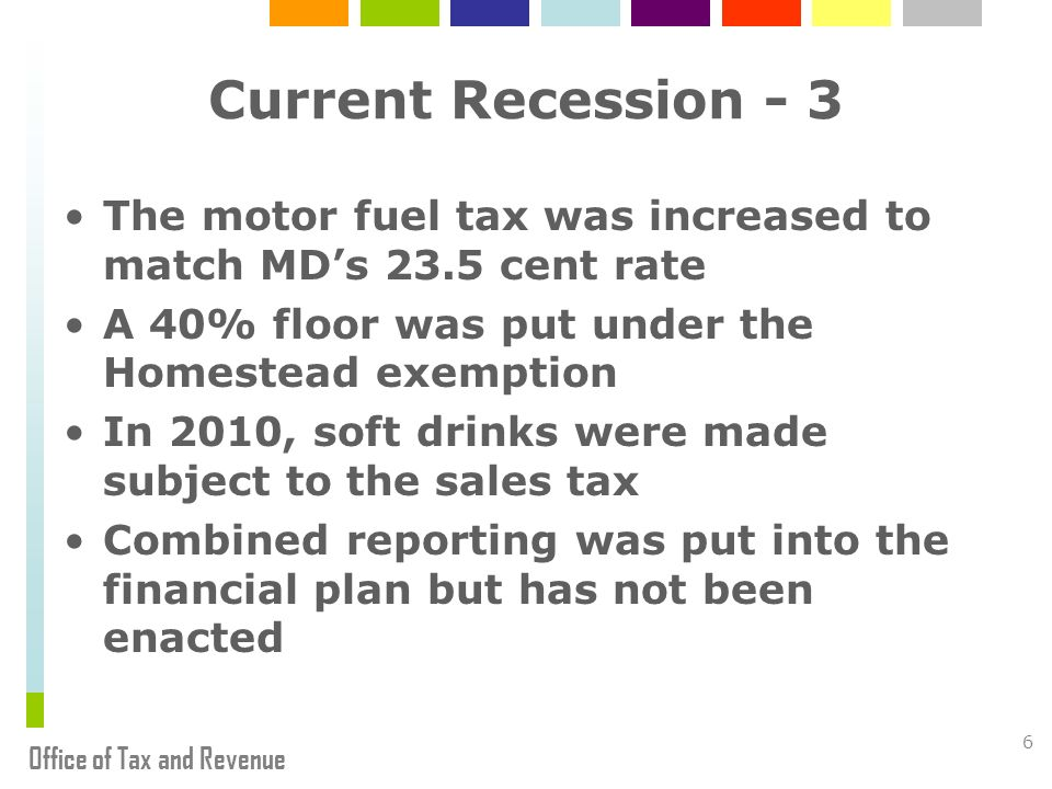 Office of Tax and Revenue 6 Current Recession - 3 The motor fuel tax was increased to match MDs 23.5 cent rate A 40% floor was put under the Homestead exemption In 2010, soft drinks were made subject to the sales tax Combined reporting was put into the financial plan but has not been enacted