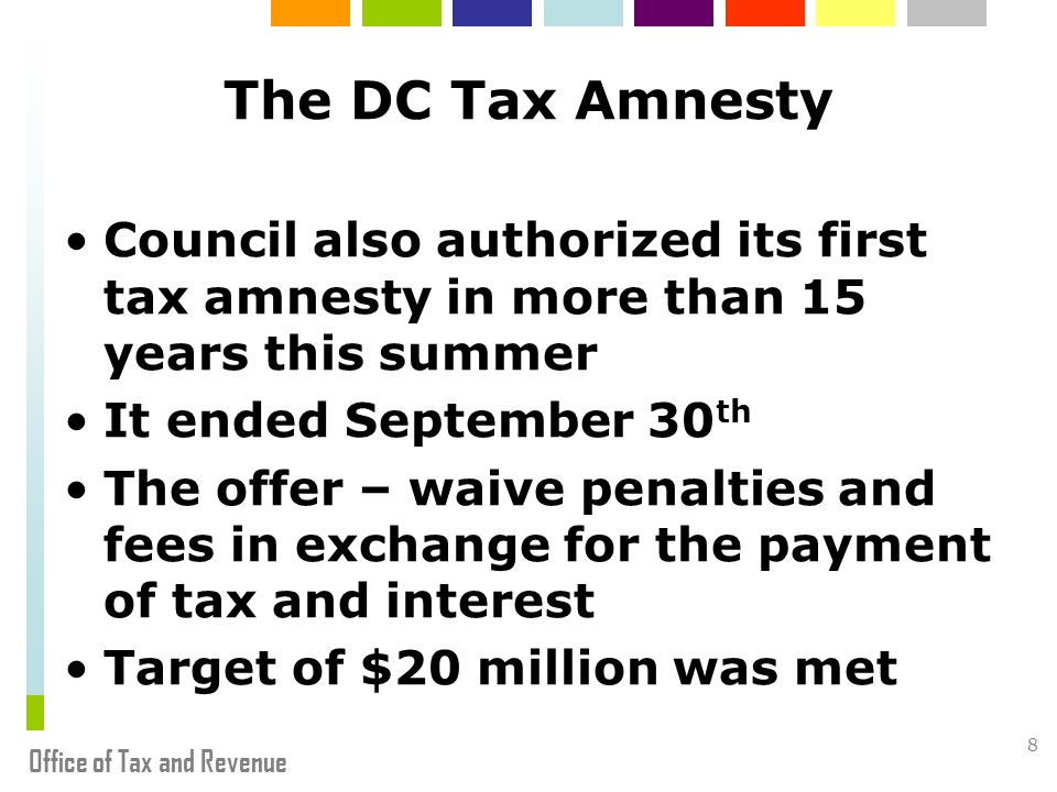 Office of Tax and Revenue 8 The DC Tax Amnesty Council also authorized its first tax amnesty in more than 15 years this summer It ended September 30 th The offer – waive penalties and fees in exchange for the payment of tax and interest Target of $20 million was met
