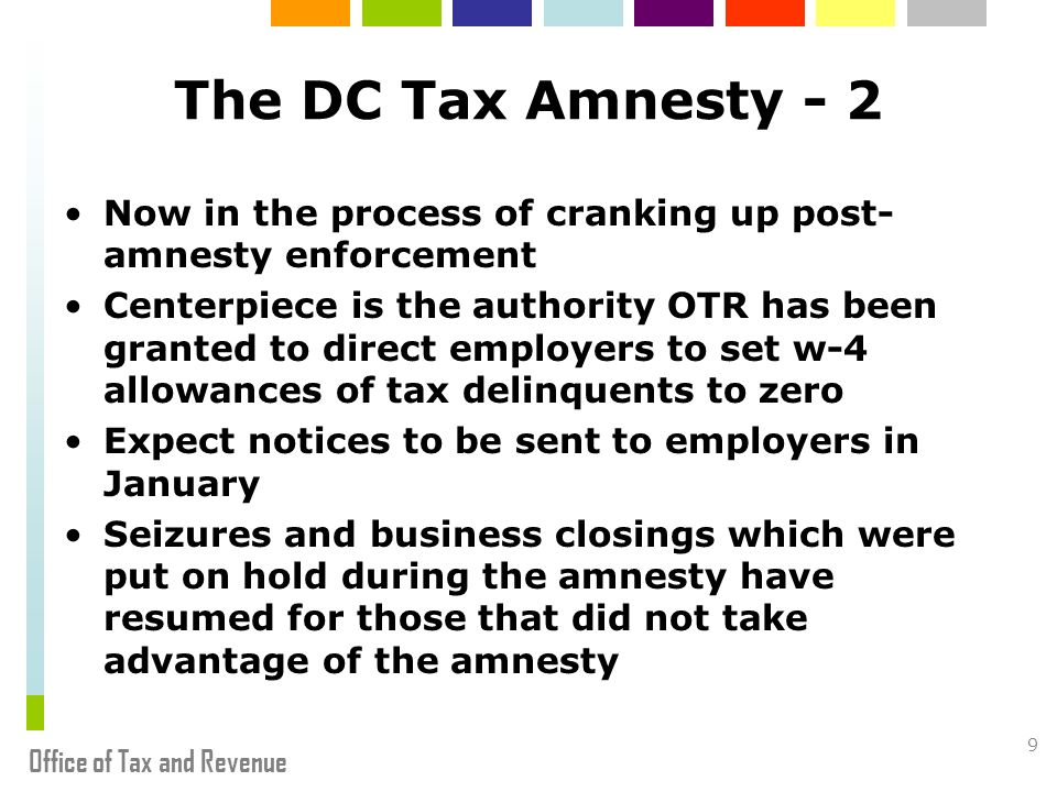 Office of Tax and Revenue 9 The DC Tax Amnesty - 2 Now in the process of cranking up post- amnesty enforcement Centerpiece is the authority OTR has been granted to direct employers to set w-4 allowances of tax delinquents to zero Expect notices to be sent to employers in January Seizures and business closings which were put on hold during the amnesty have resumed for those that did not take advantage of the amnesty