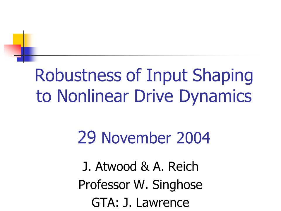Robustness of Input Shaping to Nonlinear Drive Dynamics 29 November 2004 J.