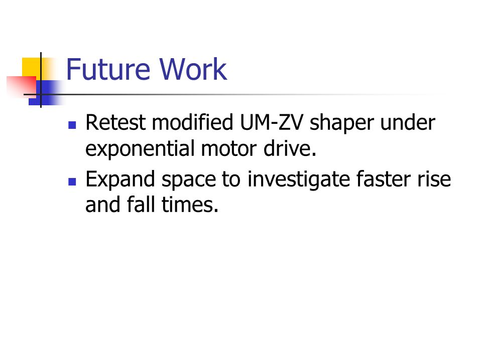 Future Work Retest modified UM-ZV shaper under exponential motor drive.
