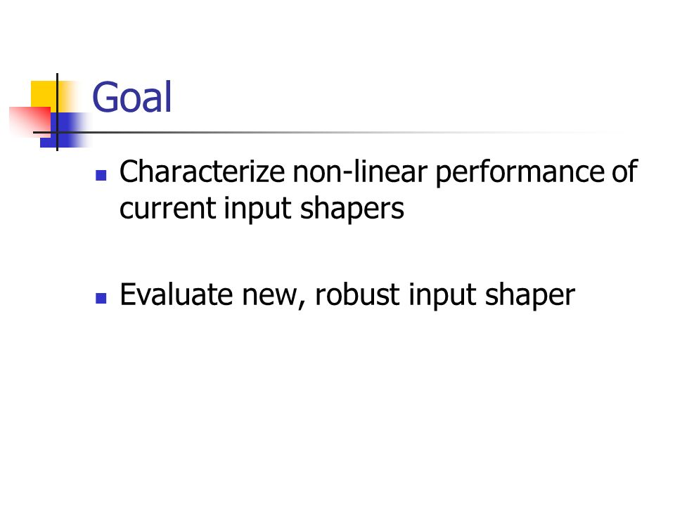 Goal Characterize non-linear performance of current input shapers Evaluate new, robust input shaper