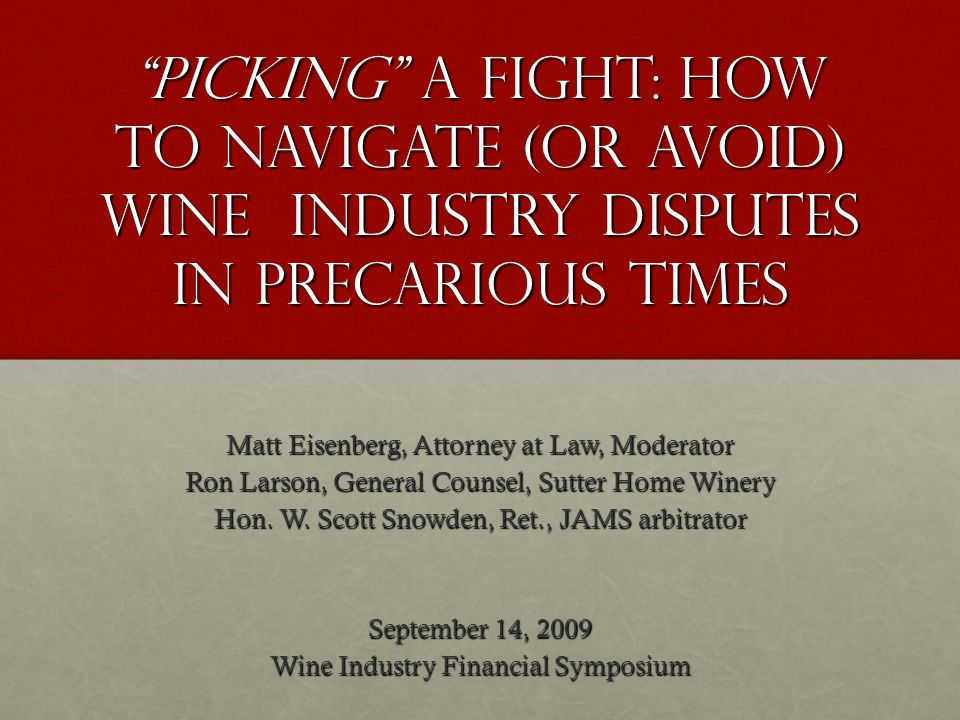 Picking a Fight: How to Navigate (or Avoid) Wine Industry Disputes in Precarious Times Matt Eisenberg, Attorney at Law, Moderator Ron Larson, General Counsel, Sutter Home Winery Hon.