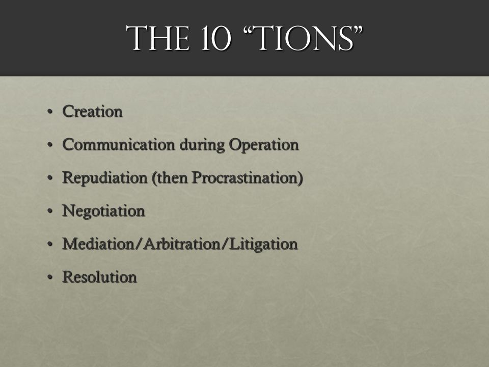 The 10 tions CreationCreation Communication during OperationCommunication during Operation Repudiation (then Procrastination)Repudiation (then Procrastination) NegotiationNegotiation Mediation/Arbitration/LitigationMediation/Arbitration/Litigation ResolutionResolution