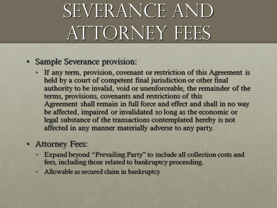 Severance and Attorney Fees Sample Severance provision:Sample Severance provision: If any term, provision, covenant or restriction of this Agreement is held by a court of competent final jurisdiction or other final authority to be invalid, void or unenforceable, the remainder of the terms, provisions, covenants and restrictions of this Agreement shall remain in full force and effect and shall in no way be affected, impaired or invalidated so long as the economic or legal substance of the transactions contemplated hereby is not affected in any manner materially adverse to any party.If any term, provision, covenant or restriction of this Agreement is held by a court of competent final jurisdiction or other final authority to be invalid, void or unenforceable, the remainder of the terms, provisions, covenants and restrictions of this Agreement shall remain in full force and effect and shall in no way be affected, impaired or invalidated so long as the economic or legal substance of the transactions contemplated hereby is not affected in any manner materially adverse to any party.