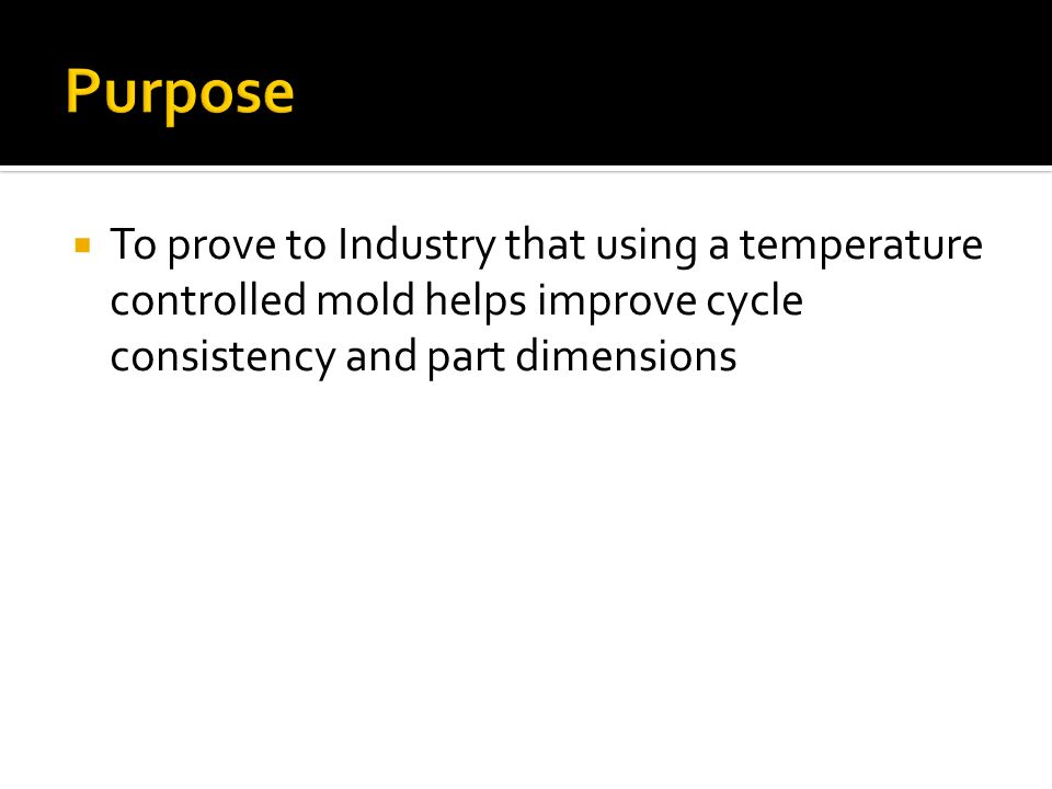 To prove to Industry that using a temperature controlled mold helps improve cycle consistency and part dimensions