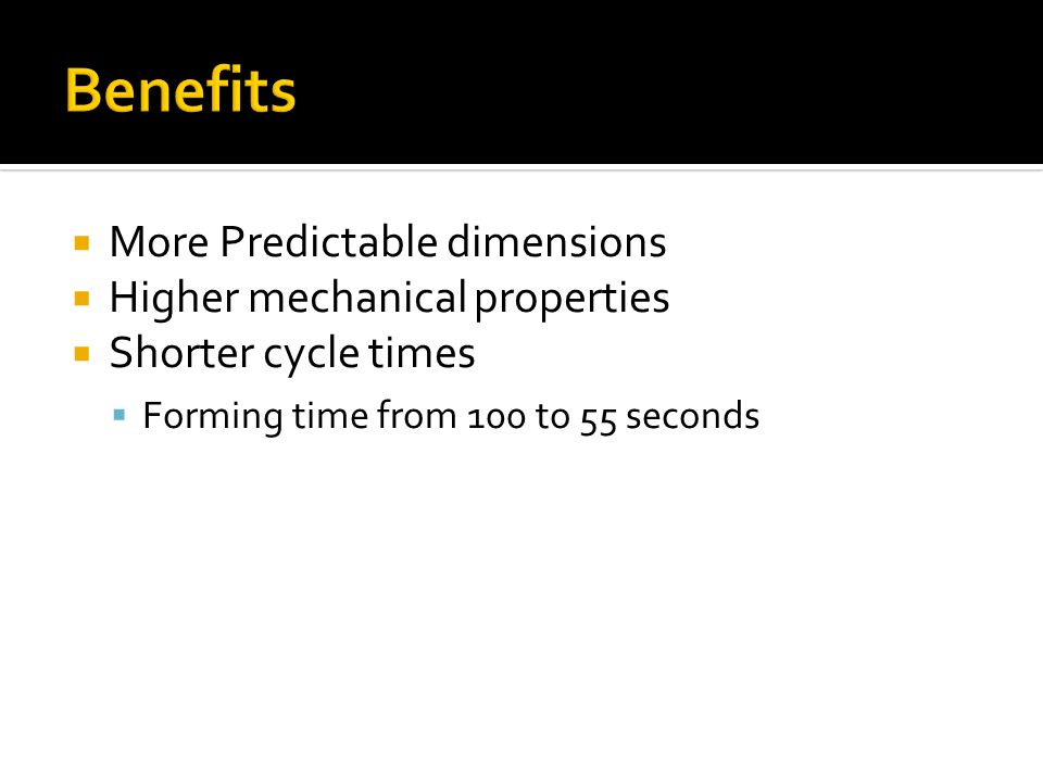 More Predictable dimensions Higher mechanical properties Shorter cycle times Forming time from 100 to 55 seconds
