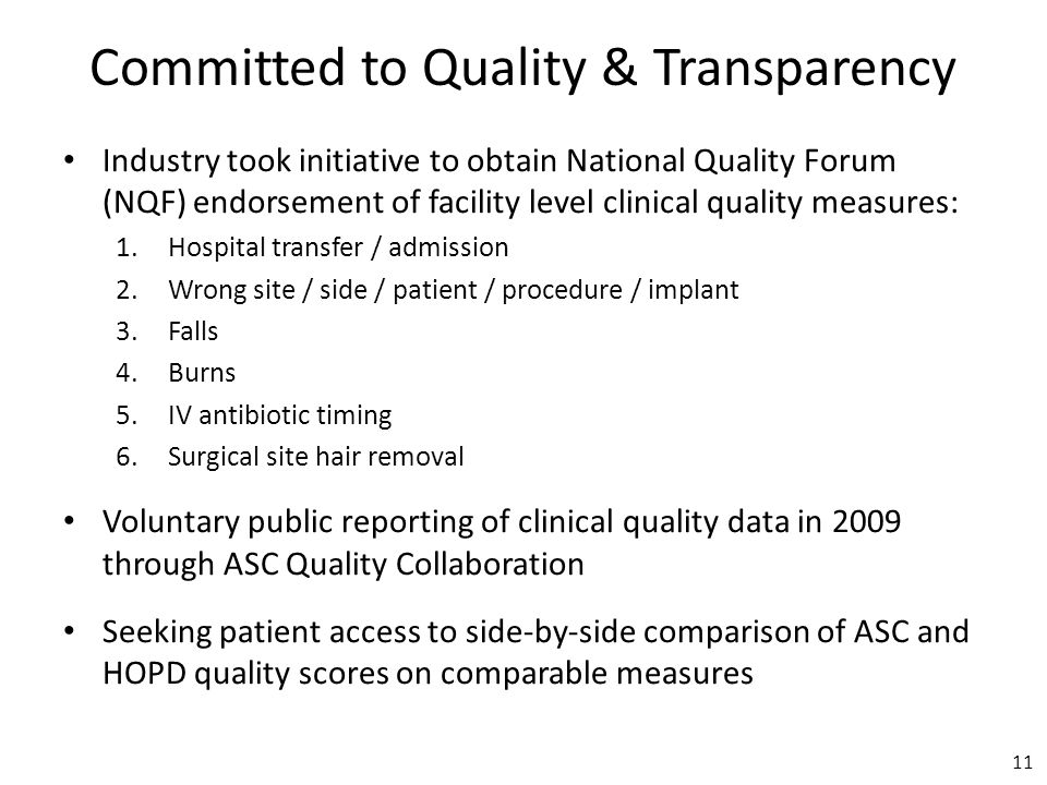 Committed to Quality & Transparency Industry took initiative to obtain National Quality Forum (NQF) endorsement of facility level clinical quality measures: 1.Hospital transfer / admission 2.Wrong site / side / patient / procedure / implant 3.Falls 4.Burns 5.IV antibiotic timing 6.Surgical site hair removal Voluntary public reporting of clinical quality data in 2009 through ASC Quality Collaboration Seeking patient access to side-by-side comparison of ASC and HOPD quality scores on comparable measures 11