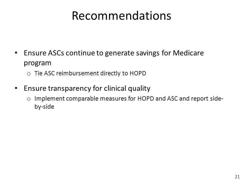Recommendations Ensure ASCs continue to generate savings for Medicare program o Tie ASC reimbursement directly to HOPD Ensure transparency for clinical quality o Implement comparable measures for HOPD and ASC and report side- by-side 21