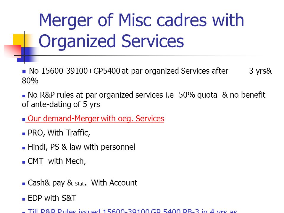 Merger of Misc cadres with Organized Services No 15600-39100+GP5400 at par organized Services after 3 yrs& 80% No R&P rules at par organized services i.e 50% quota & no benefit of ante-dating of 5 yrs Our demand-Merger with oeg.