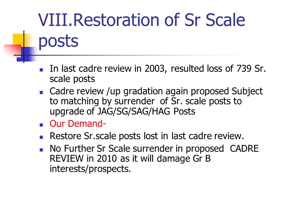 VIII.Restoration of Sr Scale posts In last cadre review in 2003, resulted loss of 739 Sr.