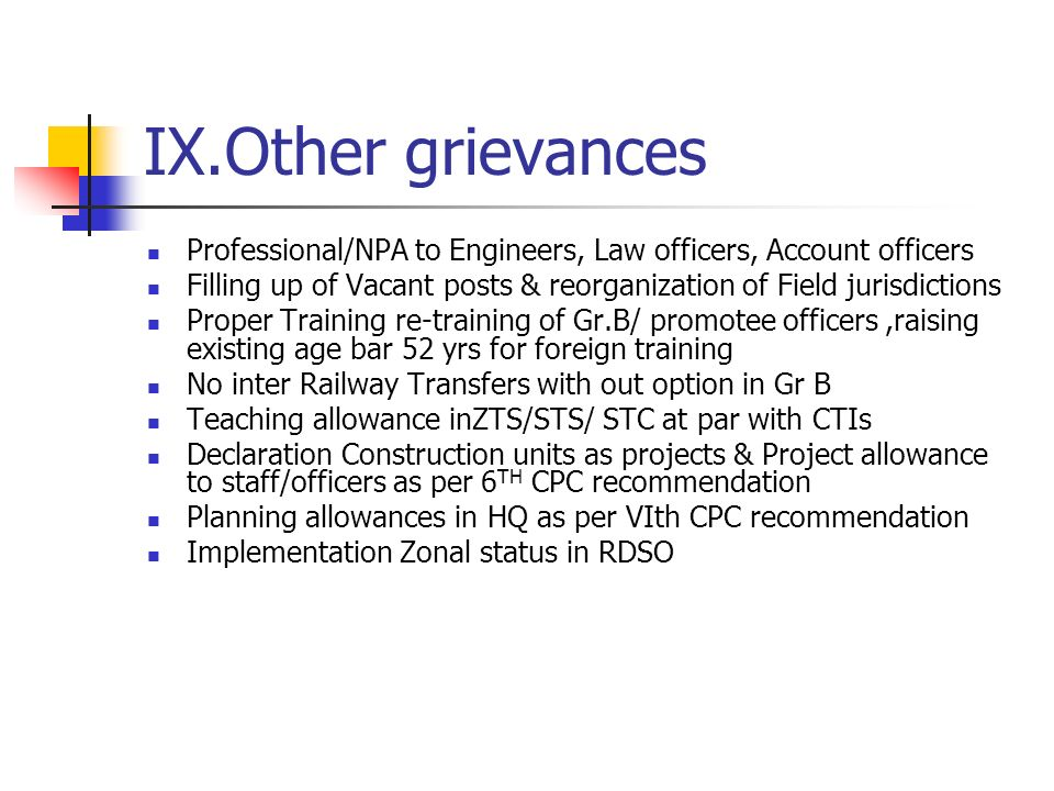 IX.Other grievances Professional/NPA to Engineers, Law officers, Account officers Filling up of Vacant posts & reorganization of Field jurisdictions Proper Training re-training of Gr.B/ promotee officers,raising existing age bar 52 yrs for foreign training No inter Railway Transfers with out option in Gr B Teaching allowance inZTS/STS/ STC at par with CTIs Declaration Construction units as projects & Project allowance to staff/officers as per 6 TH CPC recommendation Planning allowances in HQ as per VIth CPC recommendation Implementation Zonal status in RDSO