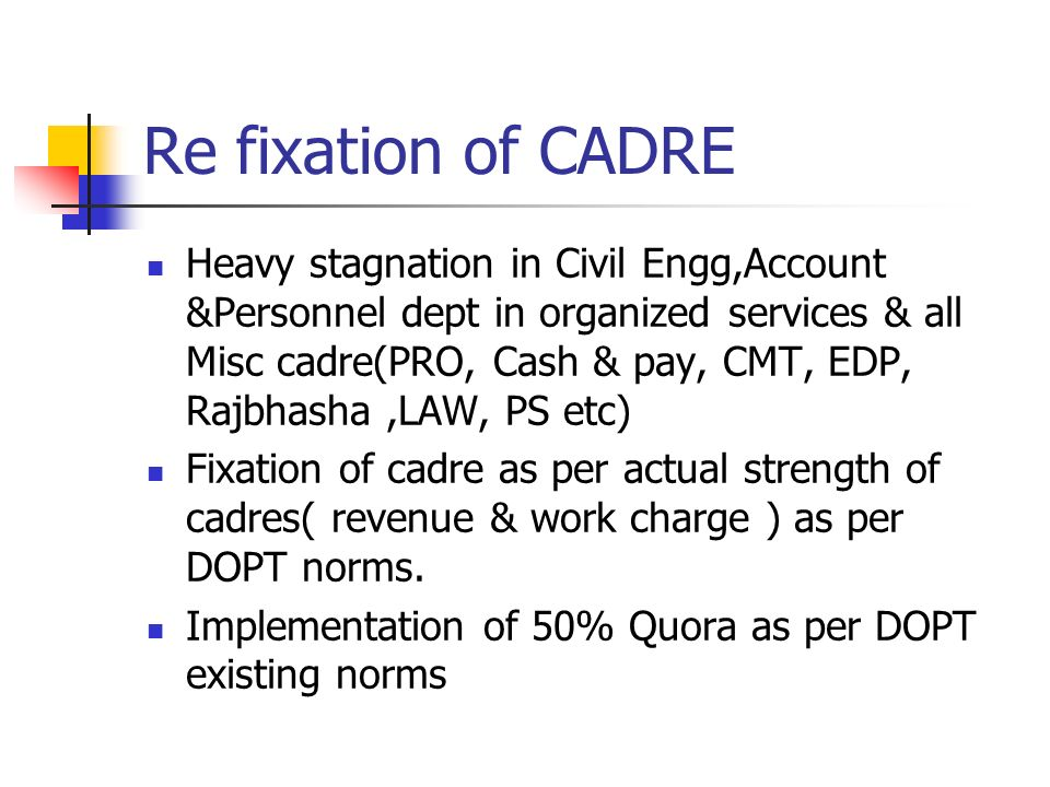 Re fixation of CADRE Heavy stagnation in Civil Engg,Account &Personnel dept in organized services & all Misc cadre(PRO, Cash & pay, CMT, EDP, Rajbhasha,LAW, PS etc) Fixation of cadre as per actual strength of cadres( revenue & work charge ) as per DOPT norms.