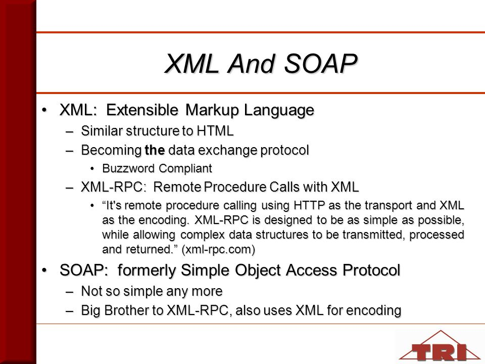 XML And SOAP XML: Extensible Markup LanguageXML: Extensible Markup Language –Similar structure to HTML –Becoming the data exchange protocol Buzzword CompliantBuzzword Compliant –XML-RPC: Remote Procedure Calls with XML It s remote procedure calling using HTTP as the transport and XML as the encoding.