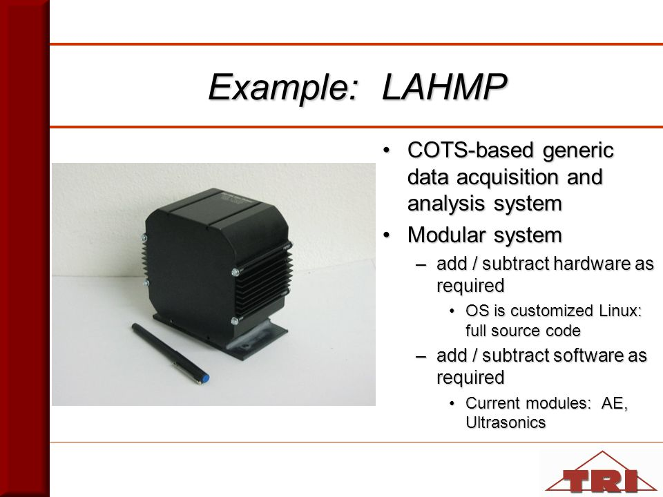 Example: LAHMP COTS-based generic data acquisition and analysis systemCOTS-based generic data acquisition and analysis system Modular systemModular system –add / subtract hardware as required OS is customized Linux: full source codeOS is customized Linux: full source code –add / subtract software as required Current modules: AE, UltrasonicsCurrent modules: AE, Ultrasonics