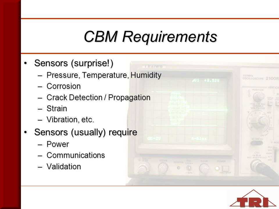 CBM Requirements Sensors (surprise!)Sensors (surprise!) –Pressure, Temperature, Humidity –Corrosion –Crack Detection / Propagation –Strain –Vibration, etc.