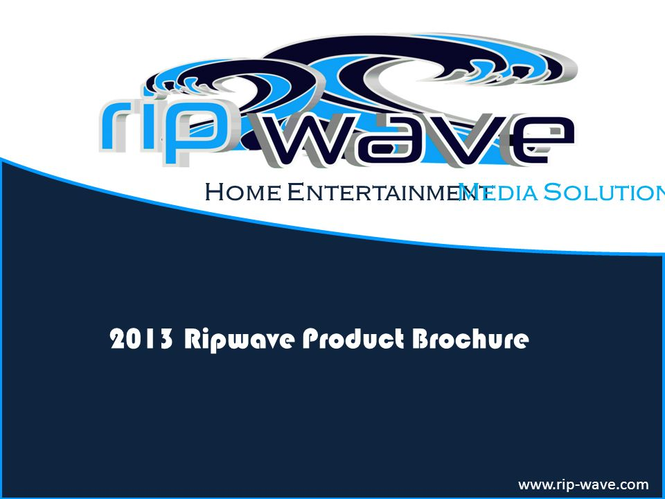 Home Entertainment 2013 Ripwave Product Brochure www.rip-wave.com Media Solution