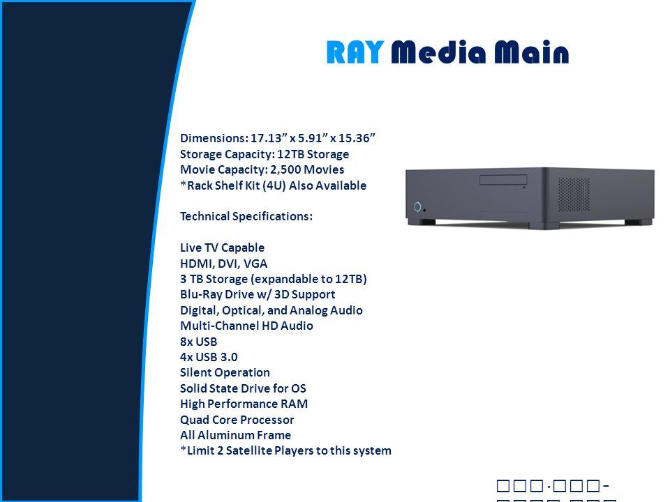 RAY Media Main Dimensions: 17.13 x 5.91 x 15.36 Storage Capacity: 12TB Storage Movie Capacity: 2,500 Movies *Rack Shelf Kit (4U) Also Available Technical Specifications: Live TV Capable HDMI, DVI, VGA 3 TB Storage (expandable to 12TB) Blu-Ray Drive w/ 3D Support Digital, Optical, and Analog Audio Multi-Channel HD Audio 8x USB 4x USB 3.0 Silent Operation Solid State Drive for OS High Performance RAM Quad Core Processor All Aluminum Frame *Limit 2 Satellite Players to this system www.