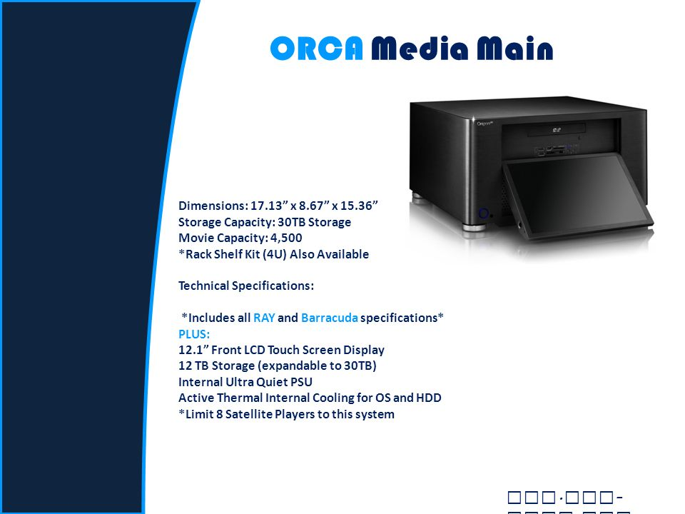 ORCA Media Main Dimensions: 17.13 x 8.67 x 15.36 Storage Capacity: 30TB Storage Movie Capacity: 4,500 *Rack Shelf Kit (4U) Also Available Technical Specifications: *Includes all RAY and Barracuda specifications* PLUS: 12.1 Front LCD Touch Screen Display 12 TB Storage (expandable to 30TB) Internal Ultra Quiet PSU Active Thermal Internal Cooling for OS and HDD *Limit 8 Satellite Players to this system www.
