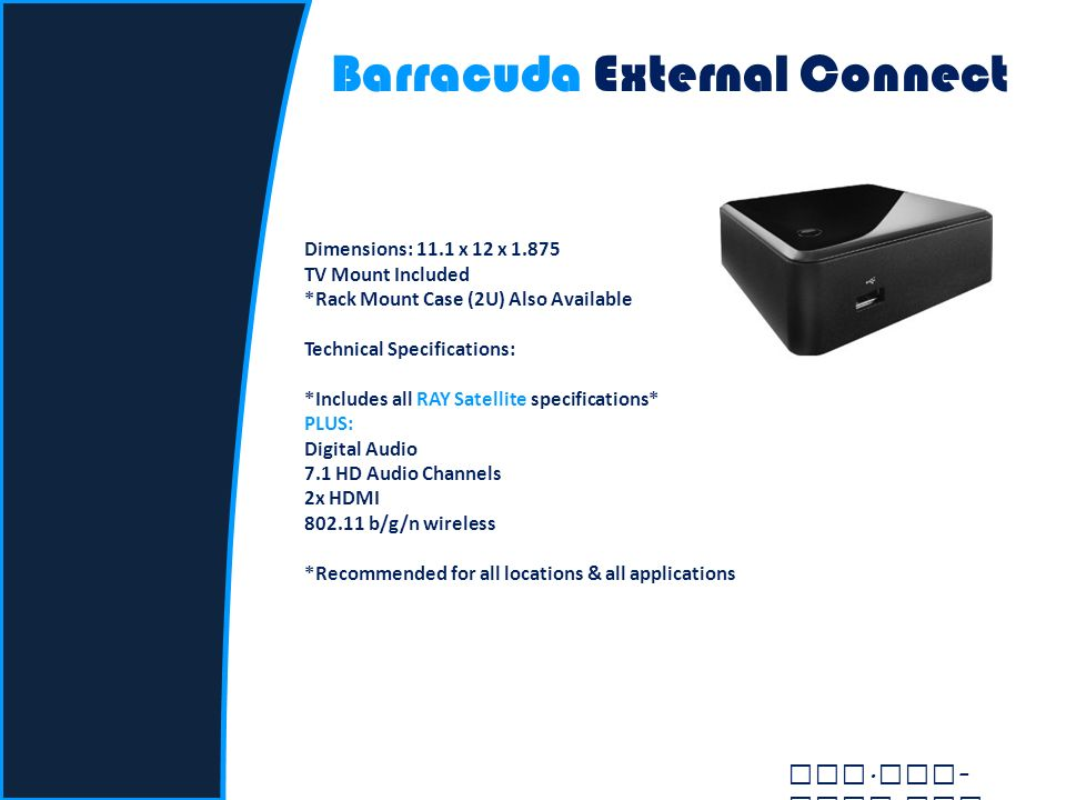 Barracuda External Connect Dimensions: 11.1 x 12 x 1.875 TV Mount Included *Rack Mount Case (2U) Also Available Technical Specifications: *Includes all RAY Satellite specifications* PLUS: Digital Audio 7.1 HD Audio Channels 2x HDMI 802.11 b/g/n wireless *Recommended for all locations & all applications www.