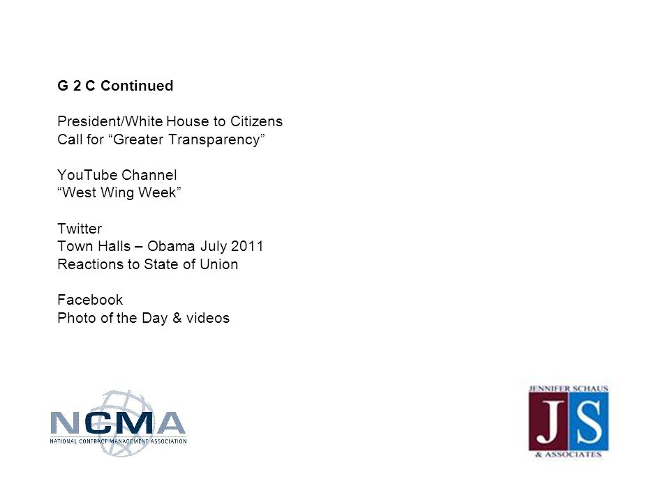 G 2 C Continued President/White House to Citizens Call for Greater Transparency YouTube Channel West Wing Week Twitter Town Halls – Obama July 2011 Reactions to State of Union Facebook Photo of the Day & videos