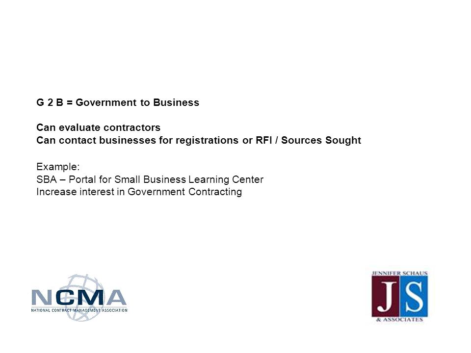 G 2 B = Government to Business Can evaluate contractors Can contact businesses for registrations or RFI / Sources Sought Example: SBA – Portal for Small Business Learning Center Increase interest in Government Contracting
