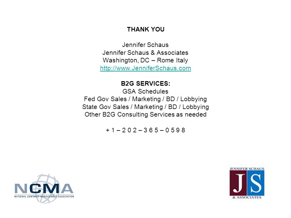 THANK YOU Jennifer Schaus Jennifer Schaus & Associates Washington, DC – Rome Italy   B2G SERVICES: GSA Schedules Fed Gov Sales / Marketing / BD / Lobbying State Gov Sales / Marketing / BD / Lobbying Other B2G Consulting Services as needed + 1 – – –
