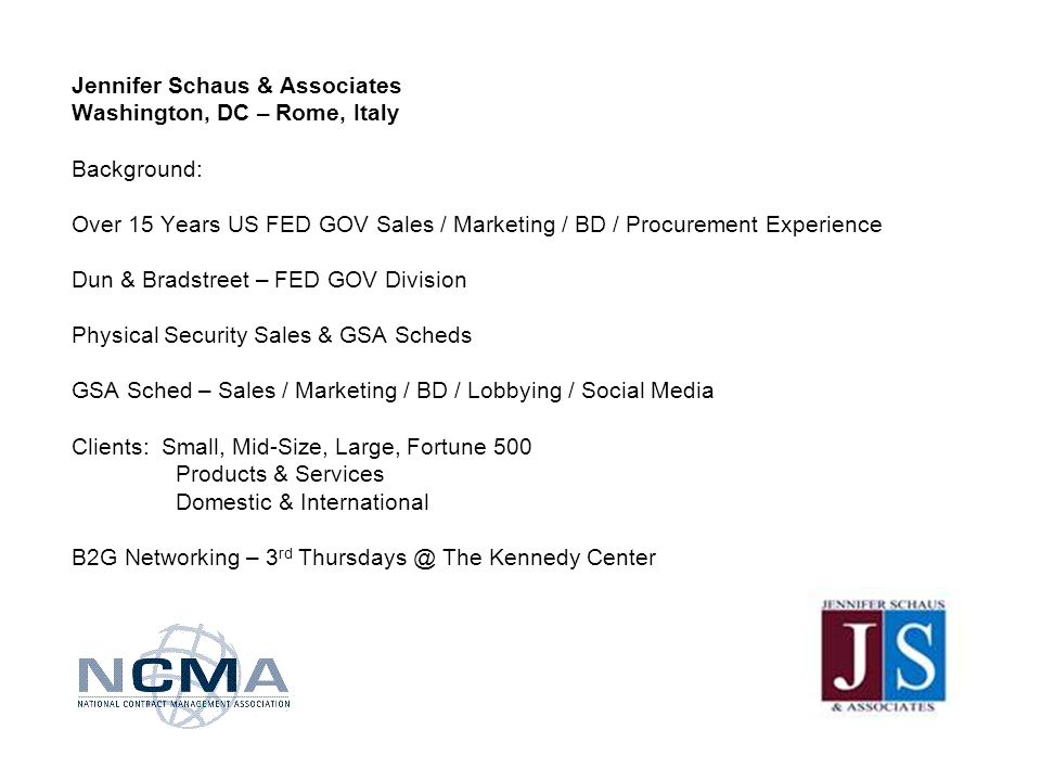 Jennifer Schaus & Associates Washington, DC – Rome, Italy Background: Over 15 Years US FED GOV Sales / Marketing / BD / Procurement Experience Dun & Bradstreet – FED GOV Division Physical Security Sales & GSA Scheds GSA Sched – Sales / Marketing / BD / Lobbying / Social Media Clients: Small, Mid-Size, Large, Fortune 500 Products & Services Domestic & International B2G Networking – 3 rd The Kennedy Center