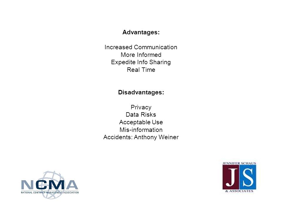 Advantages: Increased Communication More Informed Expedite Info Sharing Real Time Disadvantages: Privacy Data Risks Acceptable Use Mis-information Accidents: Anthony Weiner