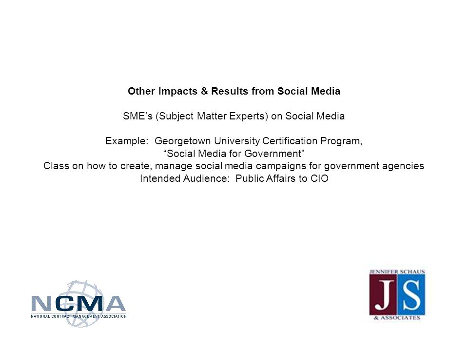 Other Impacts & Results from Social Media SMEs (Subject Matter Experts) on Social Media Example: Georgetown University Certification Program, Social Media for Government Class on how to create, manage social media campaigns for government agencies Intended Audience: Public Affairs to CIO