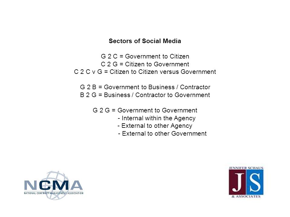 Sectors of Social Media G 2 C = Government to Citizen C 2 G = Citizen to Government C 2 C v G = Citizen to Citizen versus Government G 2 B = Government to Business / Contractor B 2 G = Business / Contractor to Government G 2 G = Government to Government - Internal within the Agency - External to other Agency - External to other Government