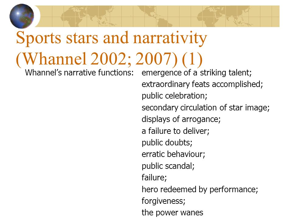 Sports stars and narrativity (Whannel 2002; 2007) (1) Whannels narrative functions:emergence of a striking talent; extraordinary feats accomplished; public celebration; secondary circulation of star image; displays of arrogance; a failure to deliver; public doubts; erratic behaviour; public scandal; failure; hero redeemed by performance; forgiveness; the power wanes