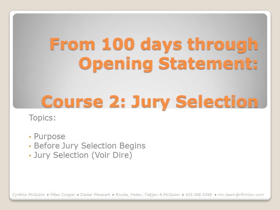 From 100 days through Opening Statement: Course 2: Jury Selection Topics: Purpose Before Jury Selection Begins Jury Selection (Voir Dire) Cynthia McGuinn Miles Cooper Daniel Pleasant Rouda, Feder, Tietjen & McGuinn
