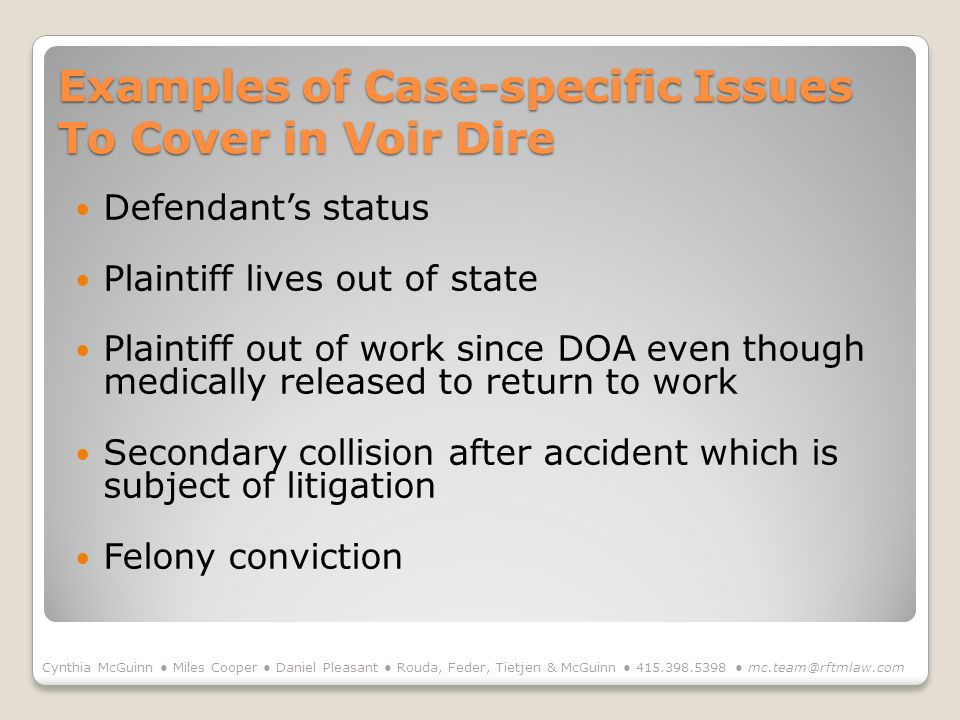 Examples of Case-specific Issues To Cover in Voir Dire Defendants status Plaintiff lives out of state Plaintiff out of work since DOA even though medically released to return to work Secondary collision after accident which is subject of litigation Felony conviction Cynthia McGuinn Miles Cooper Daniel Pleasant Rouda, Feder, Tietjen & McGuinn
