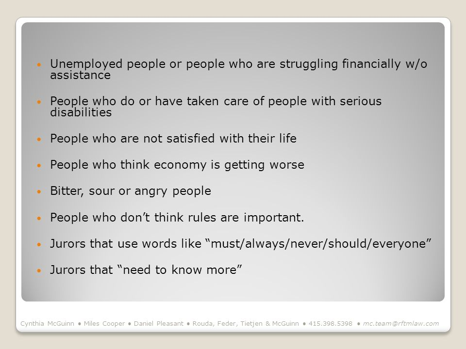 Unemployed people or people who are struggling financially w/o assistance People who do or have taken care of people with serious disabilities People who are not satisfied with their life People who think economy is getting worse Bitter, sour or angry people People who dont think rules are important.