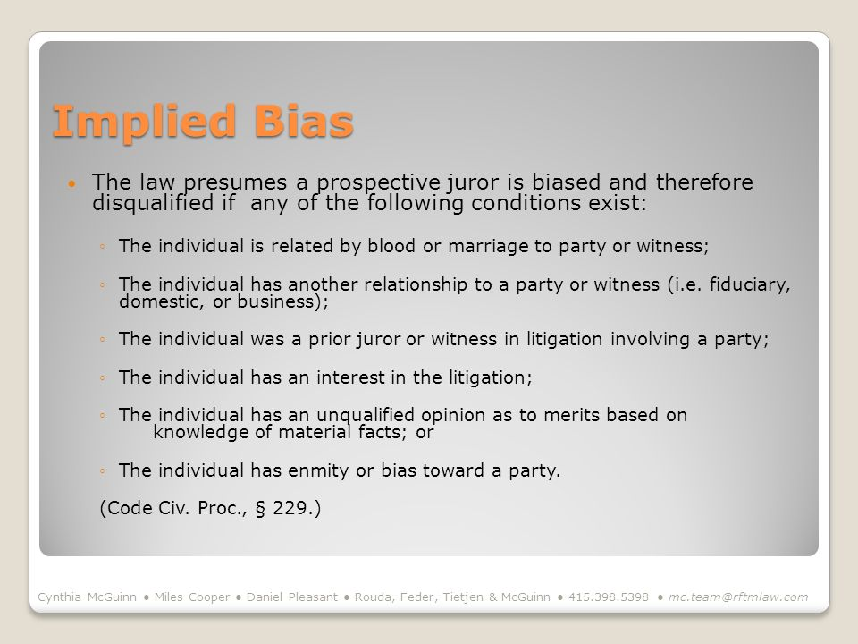 Implied Bias The law presumes a prospective juror is biased and therefore disqualified if any of the following conditions exist: The individual is related by blood or marriage to party or witness; The individual has another relationship to a party or witness (i.e.