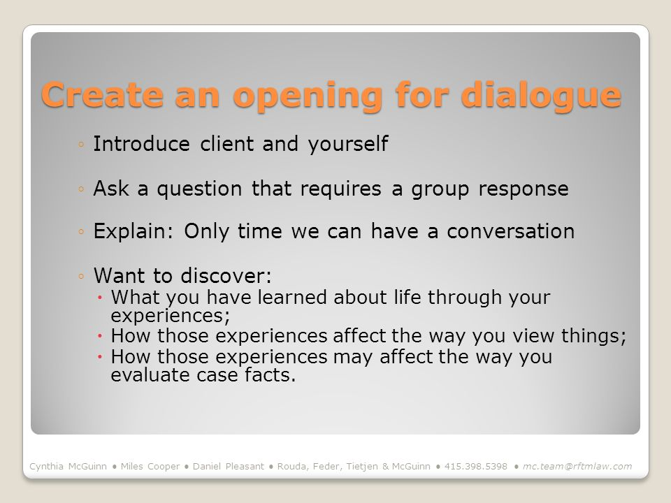 Create an opening for dialogue Introduce client and yourself Ask a question that requires a group response Explain: Only time we can have a conversation Want to discover: What you have learned about life through your experiences; How those experiences affect the way you view things; How those experiences may affect the way you evaluate case facts.