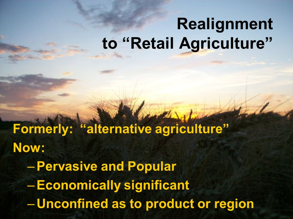 Realignment to Retail Agriculture Formerly: alternative agriculture Now: –Pervasive and Popular –Economically significant –Unconfined as to product or region