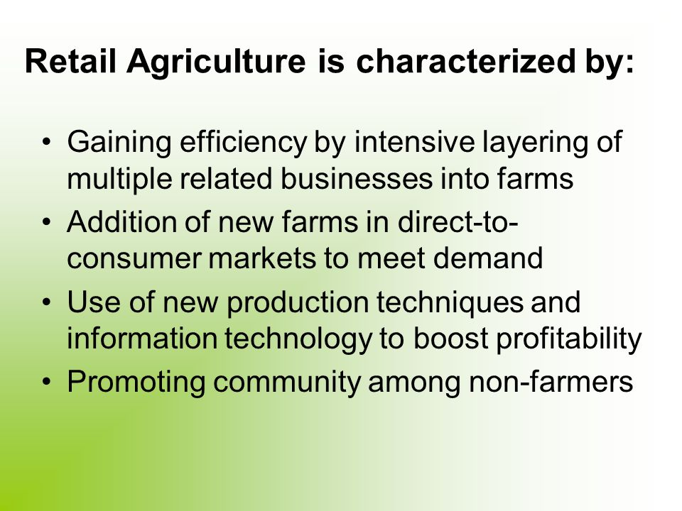 Retail Agriculture is characterized by: Gaining efficiency by intensive layering of multiple related businesses into farms Addition of new farms in direct-to- consumer markets to meet demand Use of new production techniques and information technology to boost profitability Promoting community among non-farmers
