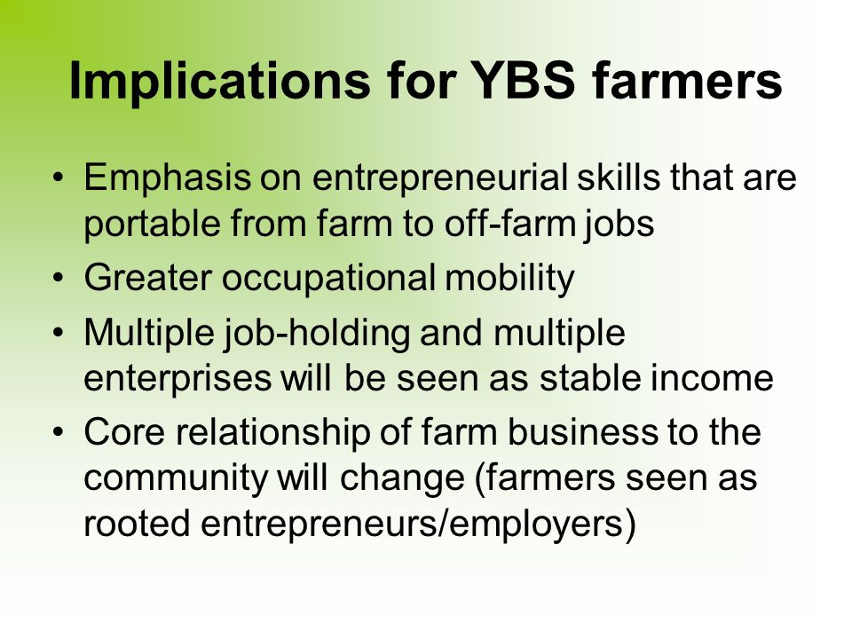 Implications for YBS farmers Emphasis on entrepreneurial skills that are portable from farm to off-farm jobs Greater occupational mobility Multiple job-holding and multiple enterprises will be seen as stable income Core relationship of farm business to the community will change (farmers seen as rooted entrepreneurs/employers)