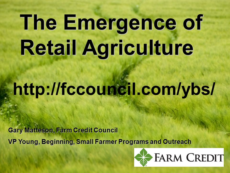 The Emergence of Retail Agriculture Gary Matteson, Farm Credit Council VP Young, Beginning, Small Farmer Programs and Outreach.