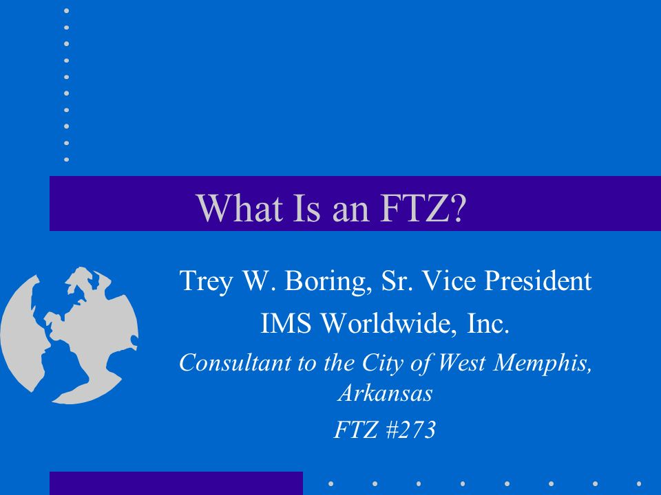 What Is an FTZ. Trey W. Boring, Sr. Vice President IMS Worldwide, Inc.